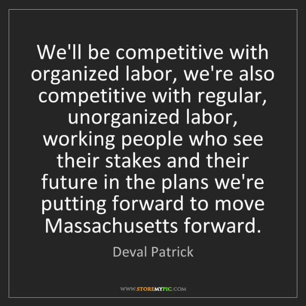 Deval Patrick: We'll be competitive with organized labor, we're also...