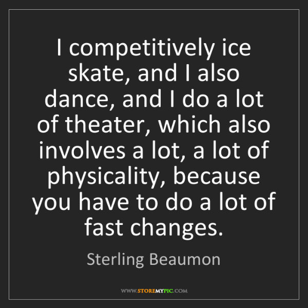 Sterling Beaumon: I competitively ice skate, and I also dance, and I do...