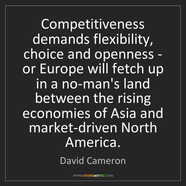 David Cameron: Competitiveness demands flexibility, choice and openness...