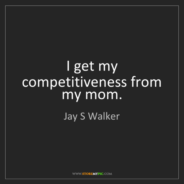 Jay S Walker: I get my competitiveness from my mom.