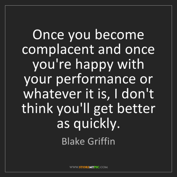 Blake Griffin: Once you become complacent and once you're happy with...