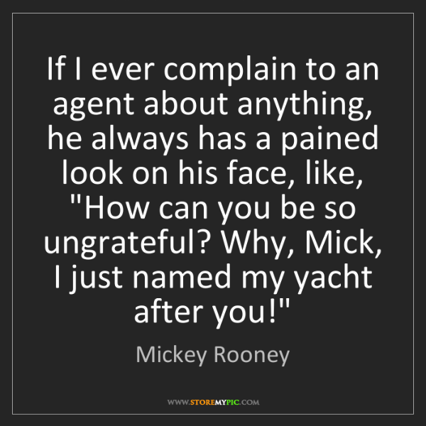Mickey Rooney: If I ever complain to an agent about anything, he always...