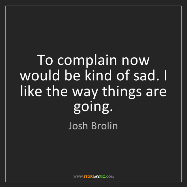 Josh Brolin: To complain now would be kind of sad. I like the way...
