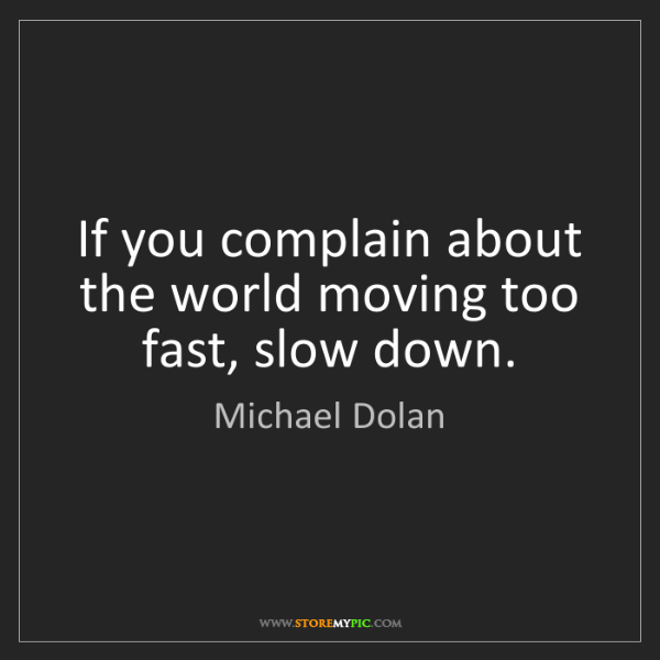 Michael Dolan: If you complain about the world moving too fast, slow...