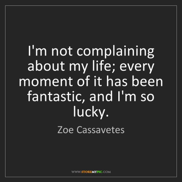 Zoe Cassavetes: I'm not complaining about my life; every moment of it...