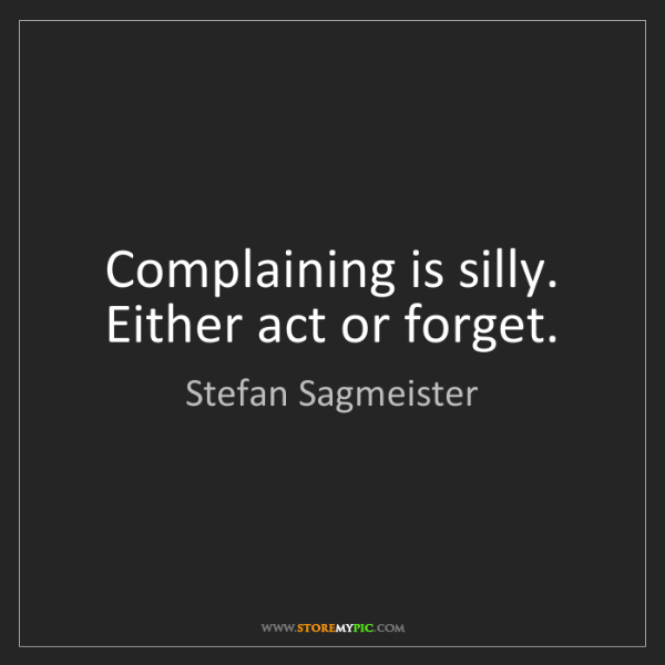 Stefan Sagmeister: Complaining is silly. Either act or forget.