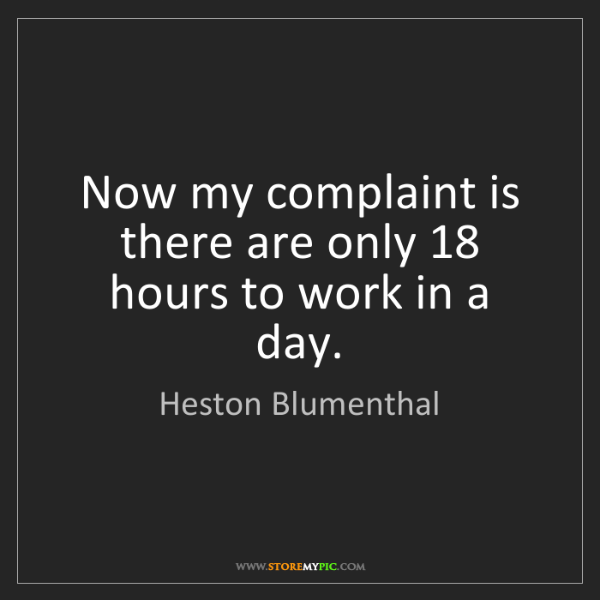 Heston Blumenthal: Now my complaint is there are only 18 hours to work in...