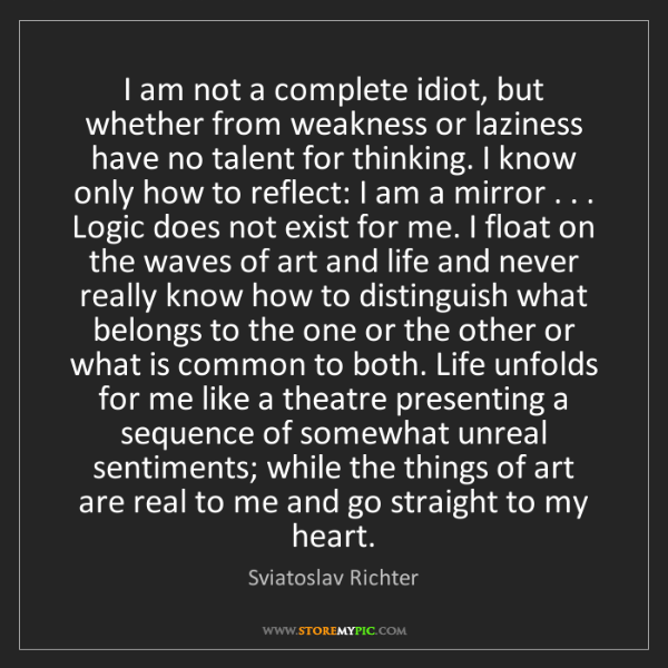 Sviatoslav Richter: I am not a complete idiot, but whether from weakness...