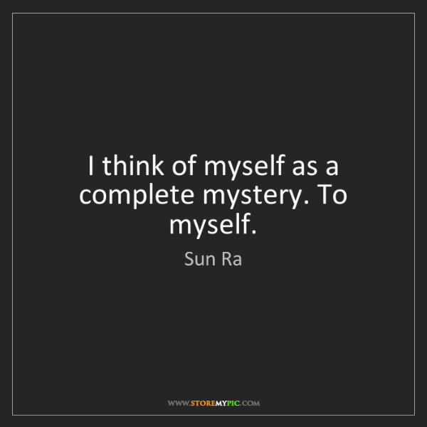 Sun Ra: I think of myself as a complete mystery. To myself.