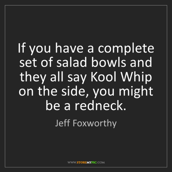 Jeff Foxworthy: If you have a complete set of salad bowls and they all...