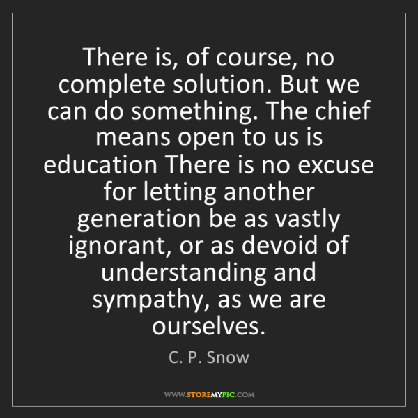 C. P. Snow: There is, of course, no complete solution. But we can...