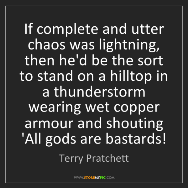 Terry Pratchett: If complete and utter chaos was lightning, then he'd...
