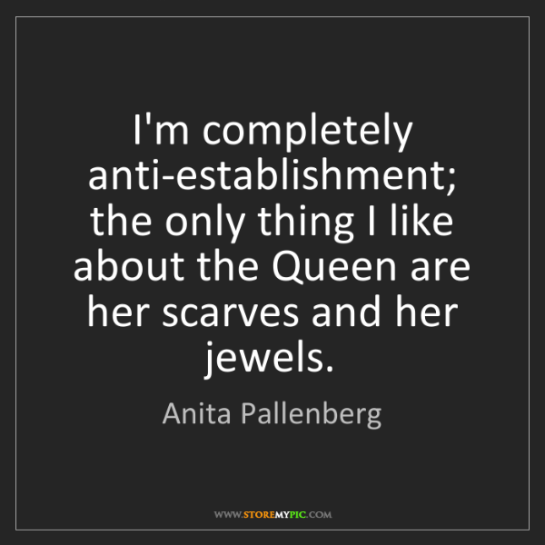 Anita Pallenberg: I'm completely anti-establishment; the only thing I like...