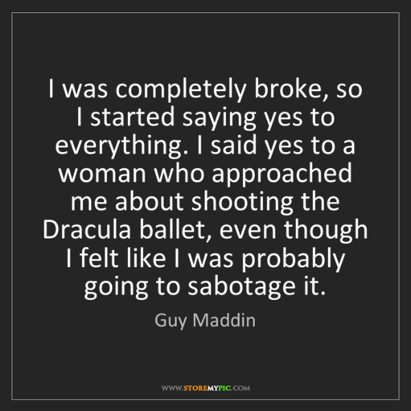 Guy Maddin: I was completely broke, so I started saying yes to everything....