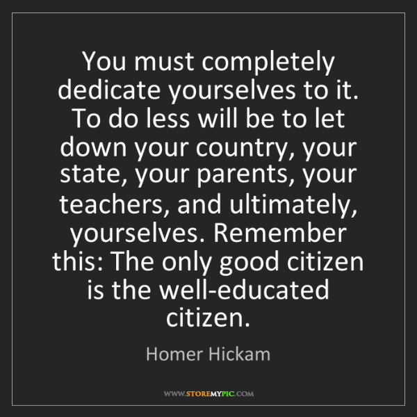 Homer Hickam: You must completely dedicate yourselves to it. To do...