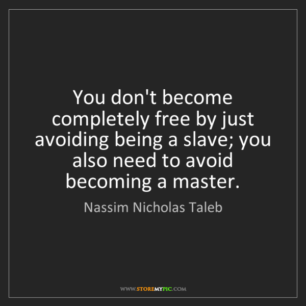 Nassim Nicholas Taleb: You don't become completely free by just avoiding being...
