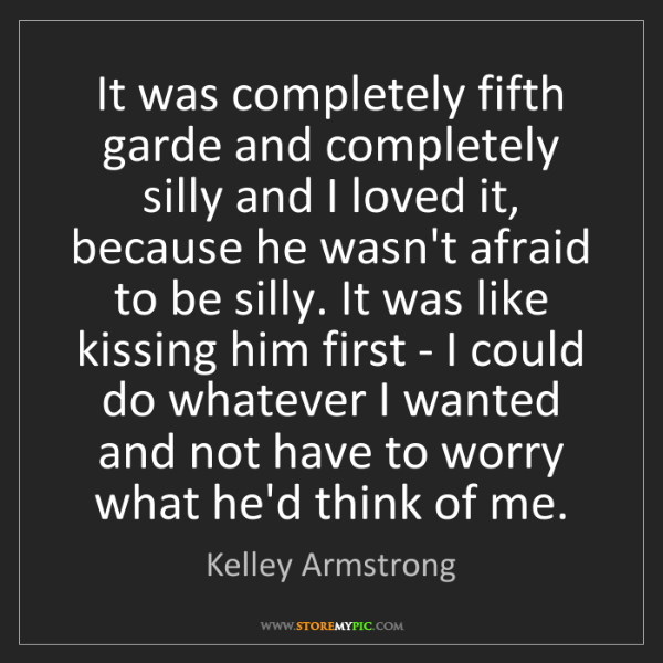 Kelley Armstrong: It was completely fifth garde and completely silly and...
