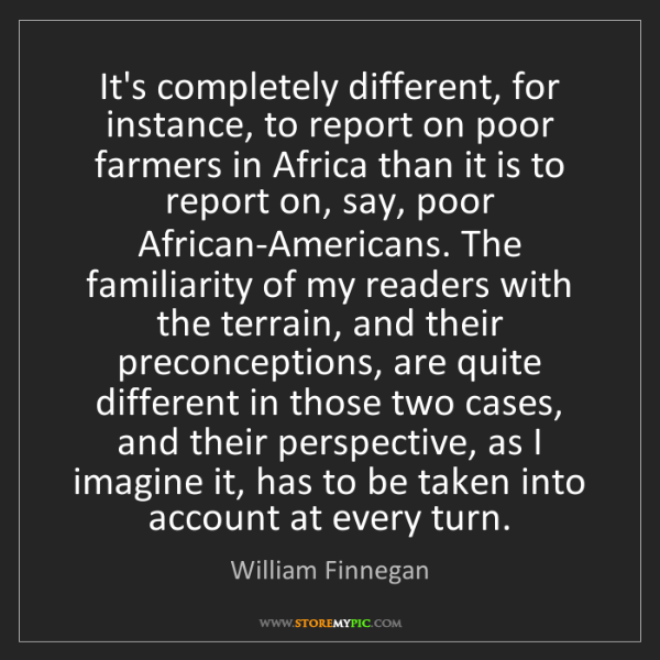 William Finnegan: It's completely different, for instance, to report on...