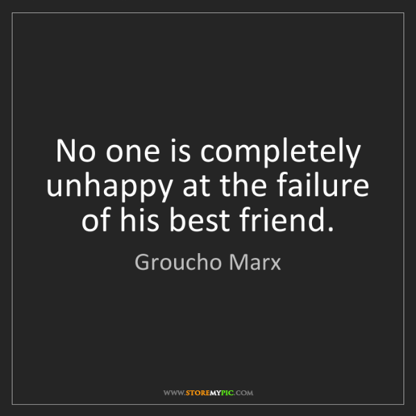 Groucho Marx: No one is completely unhappy at the failure of his best...