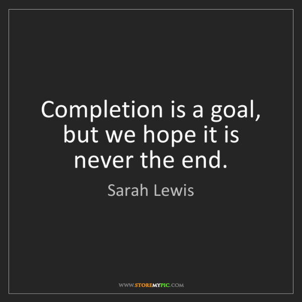 Sarah Lewis: Completion is a goal, but we hope it is never the end.