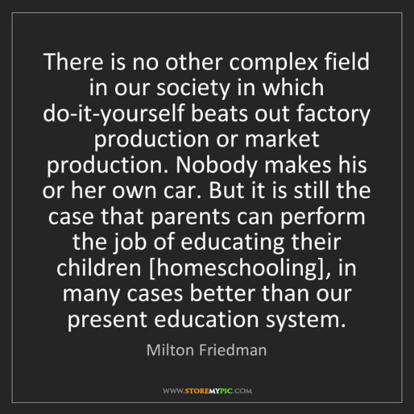 Milton Friedman: There is no other complex field in our society in which...