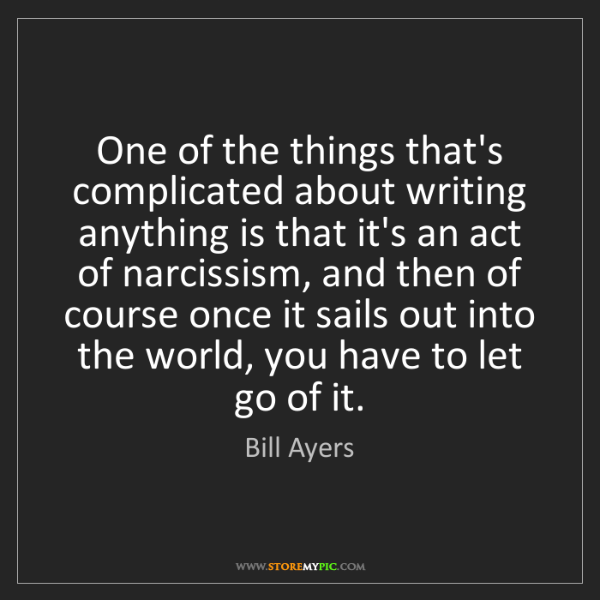 Bill Ayers: One of the things that's complicated about writing anything...