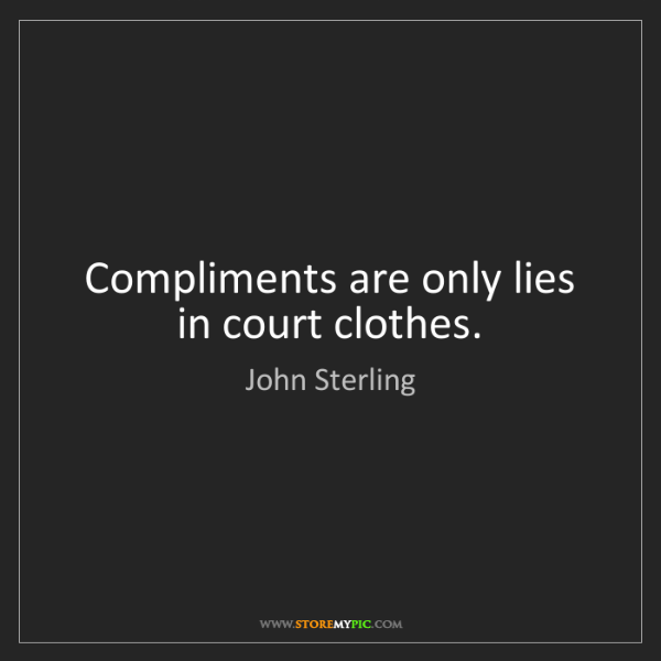 John Sterling: Compliments are only lies in court clothes.