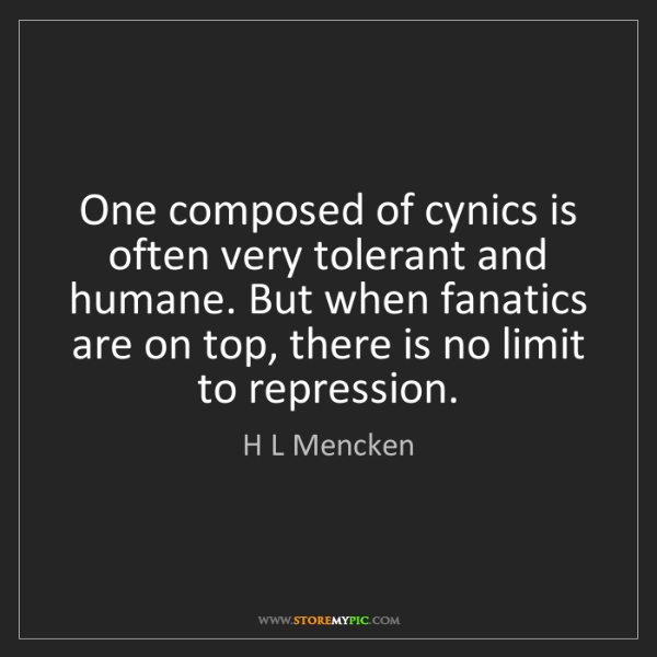 H L Mencken: One composed of cynics is often very tolerant and humane....