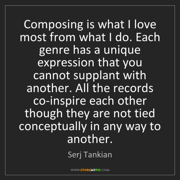 Serj Tankian: Composing is what I love most from what I do. Each genre...