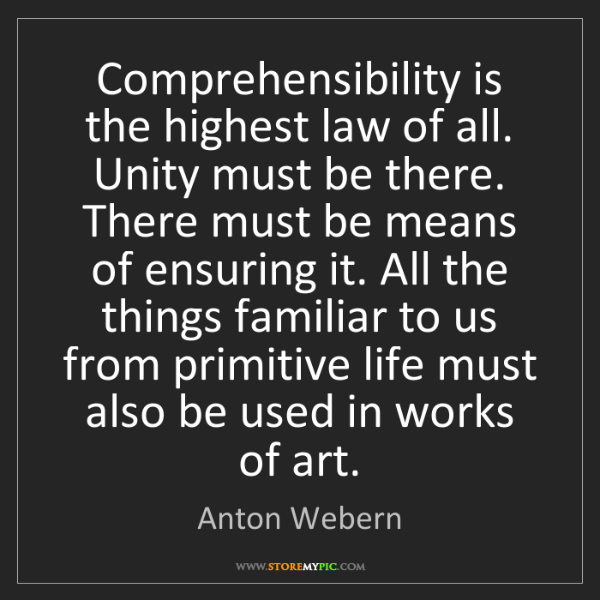 Anton Webern: Comprehensibility is the highest law of all. Unity must...