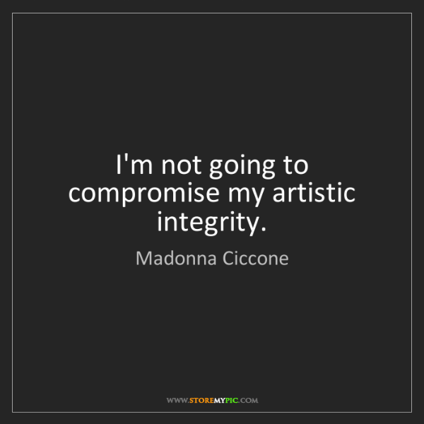 Madonna Ciccone: I'm not going to compromise my artistic integrity.