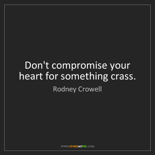 Rodney Crowell: Don't compromise your heart for something crass.