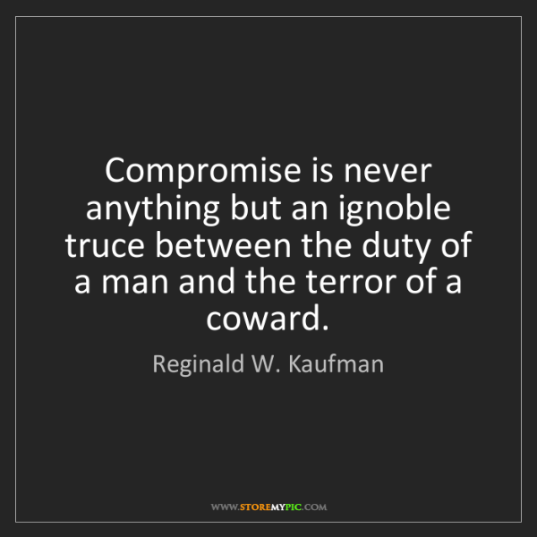 Reginald W. Kaufman: Compromise is never anything but an ignoble truce between...
