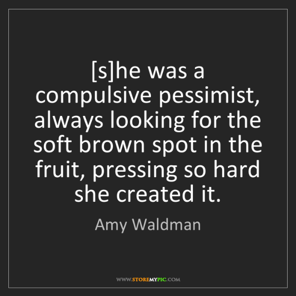 Amy Waldman: [s]he was a compulsive pessimist, always looking for...