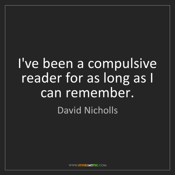 David Nicholls: I've been a compulsive reader for as long as I can remember.