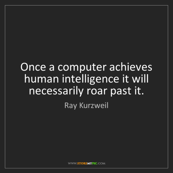 Ray Kurzweil: Once a computer achieves human intelligence it will necessarily...