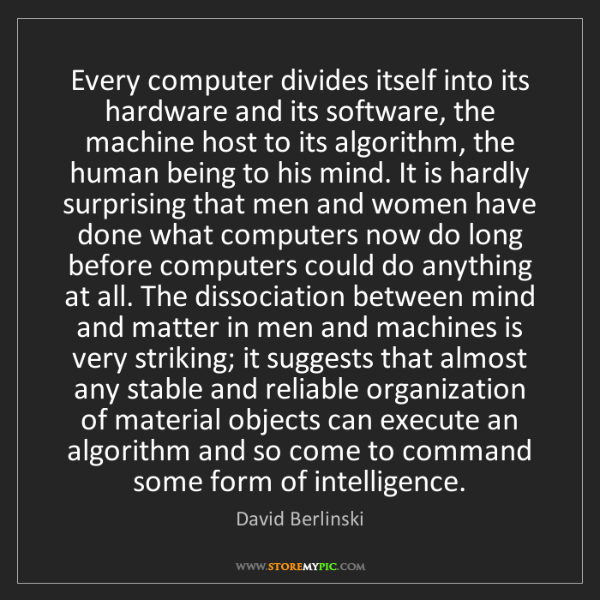David Berlinski: Every computer divides itself into its hardware and its...