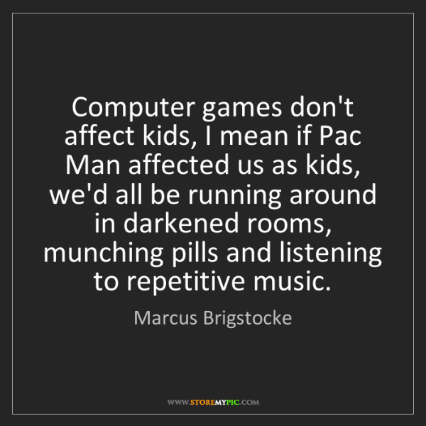 Marcus Brigstocke: Computer games don't affect kids, I mean if Pac Man affected...