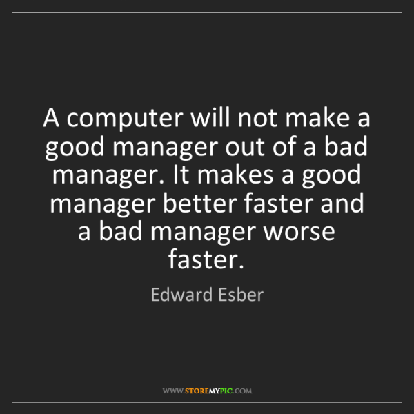 Edward Esber: A computer will not make a good manager out of a bad...