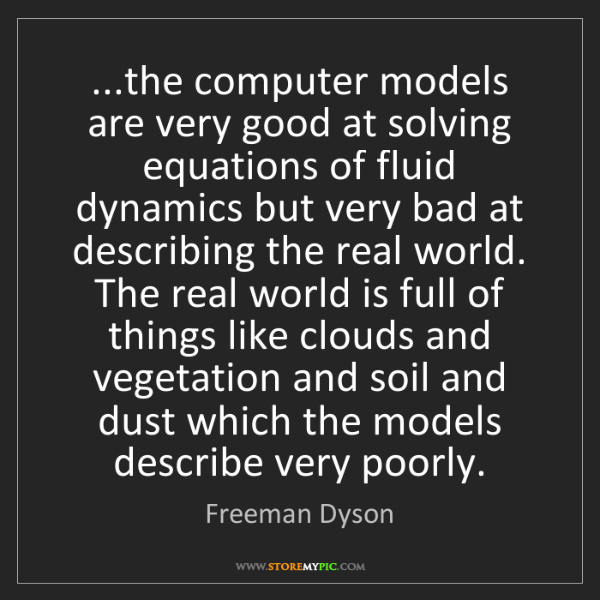 Freeman Dyson: ...the computer models are very good at solving equations...
