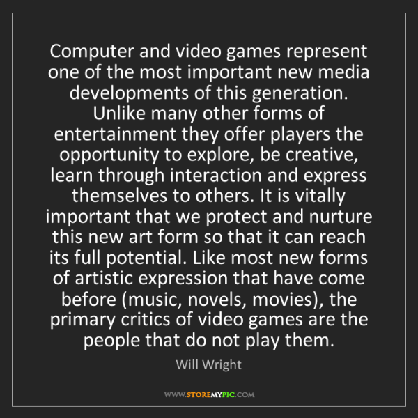 Will Wright: Computer and video games represent one of the most important...
