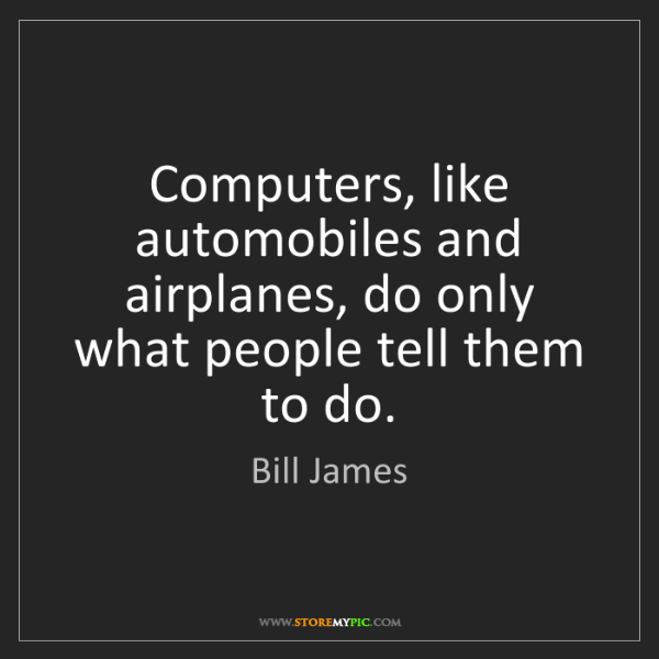 Bill James: Computers, like automobiles and airplanes, do only what...