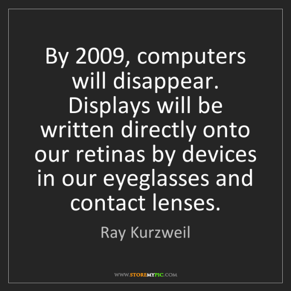 Ray Kurzweil: By 2009, computers will disappear. Displays will be written...