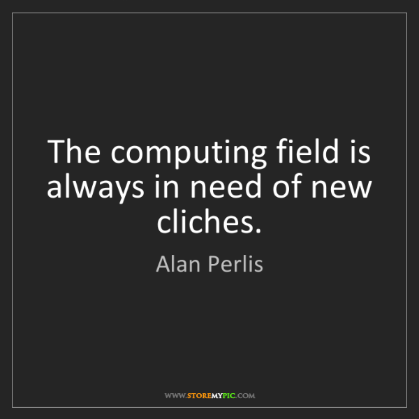 Alan Perlis: The computing field is always in need of new cliches.