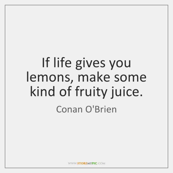 If life gives you lemons, make some kind of fruity juice.