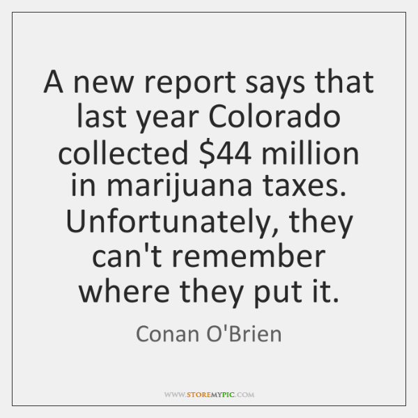 A new report says that last year Colorado collected $44 million in marijuana ...
