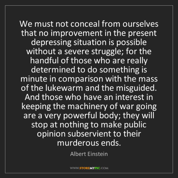 Albert Einstein: We must not conceal from ourselves that no improvement...