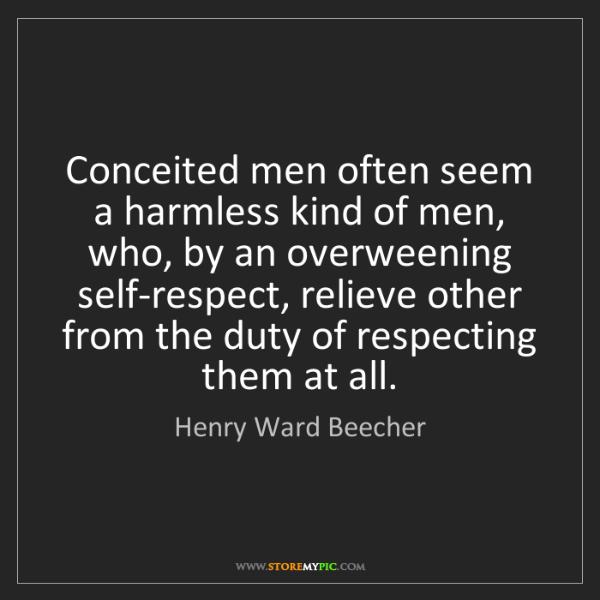 Henry Ward Beecher: Conceited men often seem a harmless kind of men, who,...