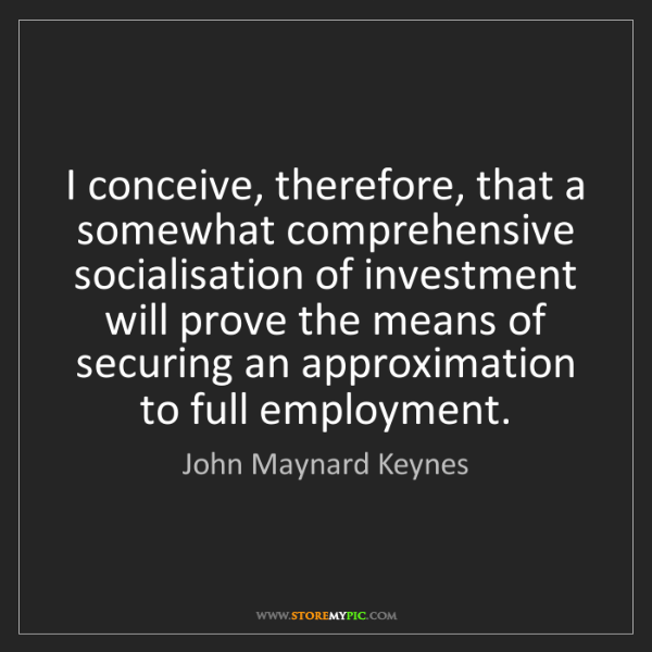 John Maynard Keynes: I conceive, therefore, that a somewhat comprehensive...