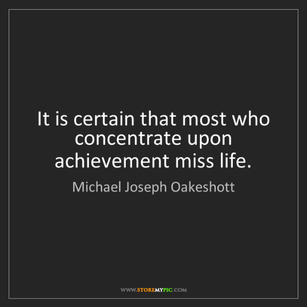 Michael Joseph Oakeshott: It is certain that most who concentrate upon achievement...